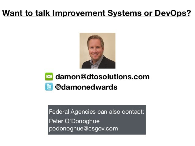 Want to talk Improvement Systems or DevOps? @damonedwards damon@dtosolutions.com Federal Agencies can also contact:  Peter...