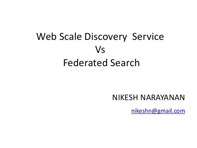 Web Scale Discovery Service Vs Federated Search NIKESH NARAYANAN nikeshn@gmail.com