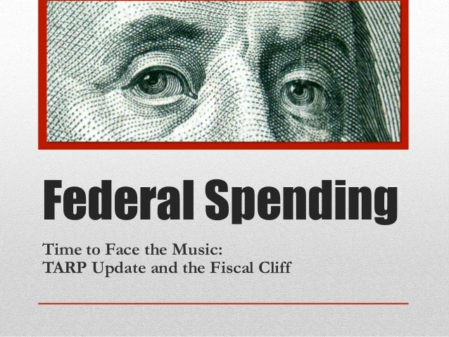 Federal SpendingTime to Face the Music:TARP Update and the Fiscal Cliff