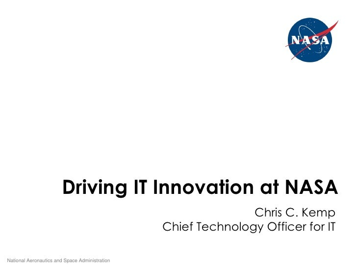 Driving IT Innovation at NASA National Aeronautics and Space Administration Chris C. Kemp Chief Technology Officer for IT