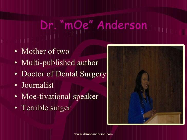 "Dr. ""mOe"" Anderson <ul><li>Mother of two </li></ul><ul><li>Multi-published author </li></ul><ul><li>Doctor of Dental Surge..."