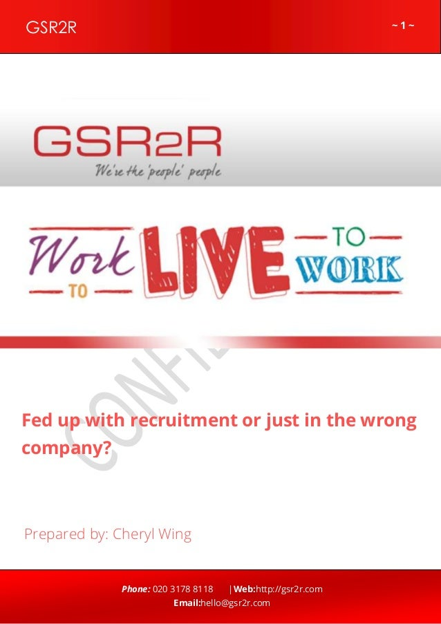 ~ 1 ~GSR2R Phone: 020 3178 8118 |Web:http://gsr2r.com Email:hello@gsr2r.com z Fed up with recruitment or just in the wrong...