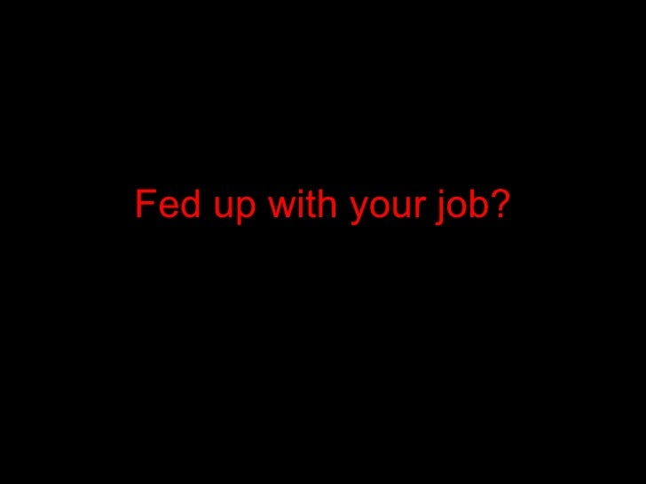 Fed up with your job?