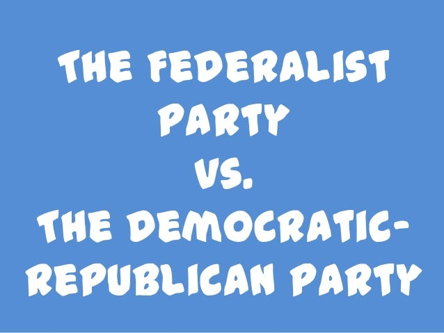 The Federalist Party vs. The DemocraticRepublican Party