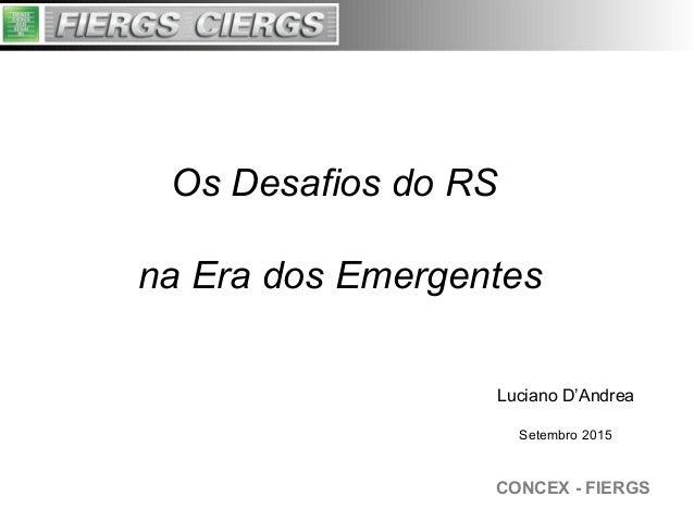 CONCEX - FIERGS Os Desafios do RS na Era dos Emergentes Luciano D'Andrea Setembro 2015