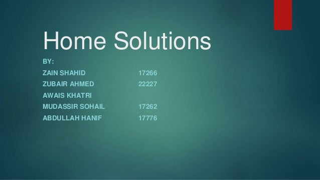 Home Solutions BY: ZAIN SHAHID 17266 ZUBAIR AHMED 22227 AWAIS KHATRI MUDASSIR SOHAIL 17262 ABDULLAH HANIF 17776
