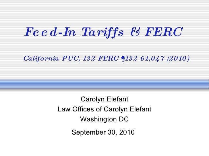 Feed-In Tariffs & FERC   California PUC, 132 FERC ¶132 61,047 (2010) Carolyn Elefant Law Offices of Carolyn Elefant Washin...