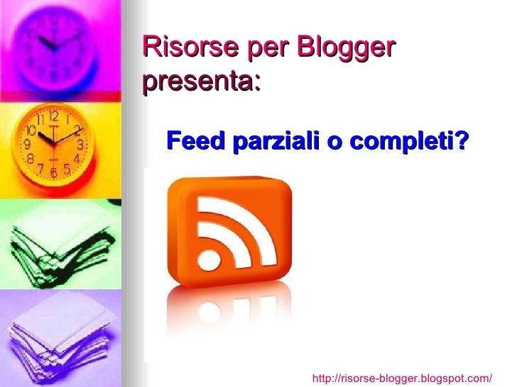 Risorse per Blogger presenta: Feed parziali o completi? http:// risorse-blogger.blogspot.com /