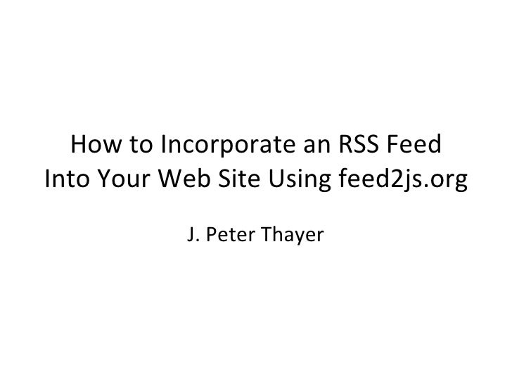 How to Incorporate an RSS Feed Into Your Web Site Using feed2js.org J. Peter Thayer