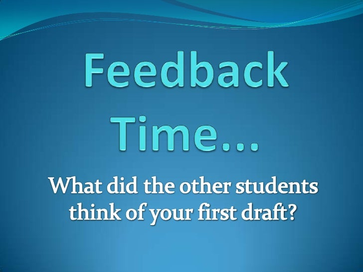 Feedback Time...<br />What did the other students think of your first draft? <br />