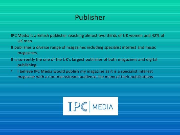 Publisher <ul><li>IPC Media is a British publisher reaching almost two thirds of UK women and 42% of UK men. </li></ul><ul...