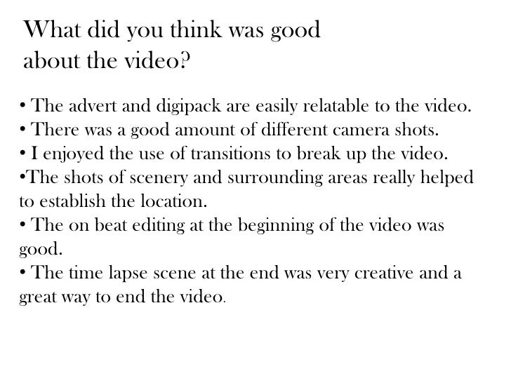 What did you think was goodabout the video?• The advert and digipack are easily relatable to the video.• There was a good ...