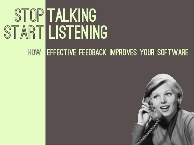 Stop TalkingStART LISTENING   How Effective Feedback improves your software
