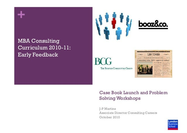 + Case Book Launch and Problem Solving Workshops J-P Martins Associate Director Consulting Careers October 2010 MBA Consul...