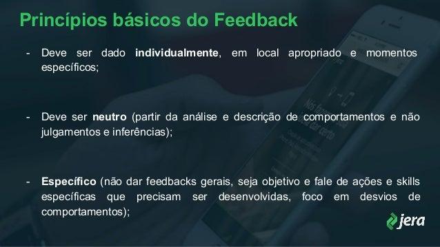 Princípios básicos do Feedback - Deve ser dado individualmente, em local apropriado e momentos específicos; - Deve ser neu...