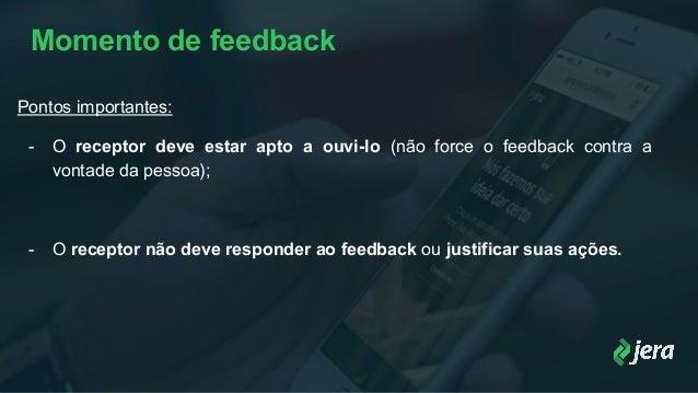 Momento de feedback Pontos importantes: - O receptor deve estar apto a ouvi-lo (não force o feedback contra a vontade da p...