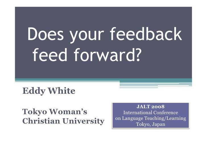 Does your feedback  feed forward? Eddy White                                 JALT 2008 Tokyo Woman's             Internati...