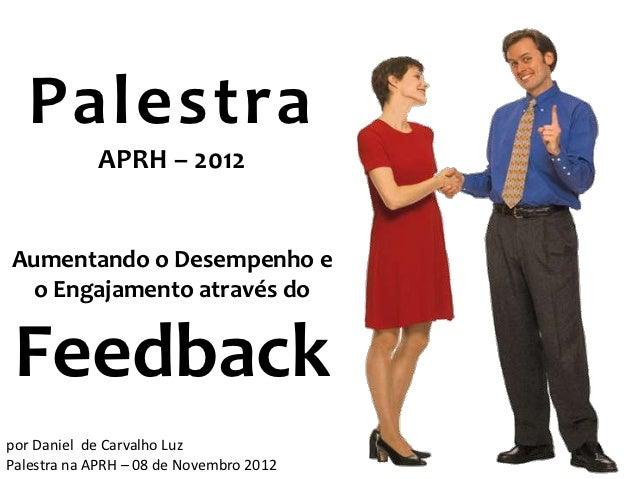 Palestra            APRH – 2012Aumentando o Desempenho e  o Engajamento através do Feedbackpor Daniel de Carvalho Luz     ...