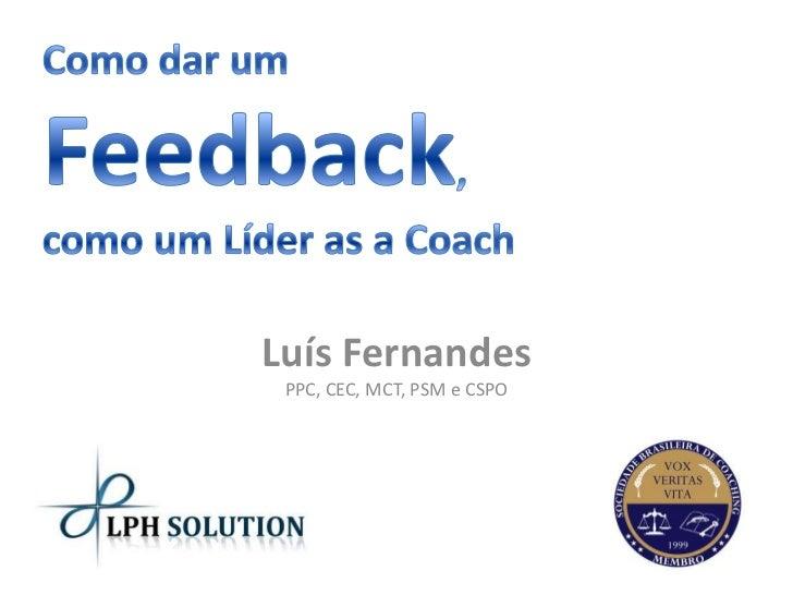 Como dar um Feedback, como um Líder as a Coach<br />Luís FernandesPPC, CEC, MCT, PSM e CSPO<br />