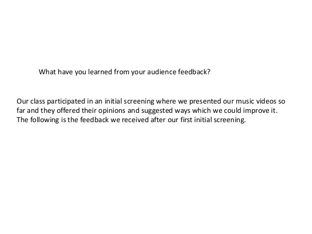 What have you learned from your audience feedback?Our class participated in an initial screening where we presented our mu...