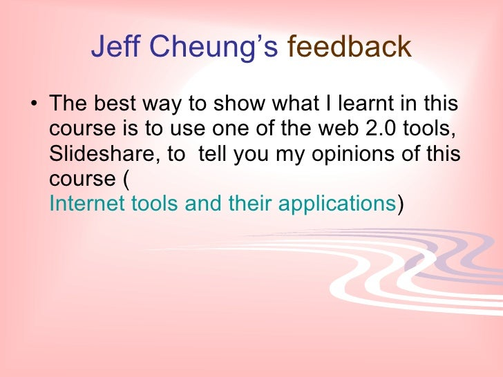 Jeff Cheung's   feedback <ul><li>The best way to show what I learnt in this course is to use one of the web 2.0 tools, Sli...