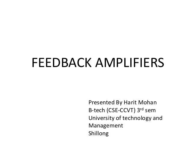 FEEDBACK AMPLIFIERS Presented By Harit Mohan B-tech (CSE-CCVT) 3rd sem University of technology and Management Shillong