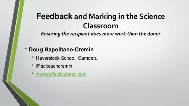 Feedback and Marking in the Science Classroom Ensuring the recipient does more work than the donor • Doug Napolitano-Cremi...