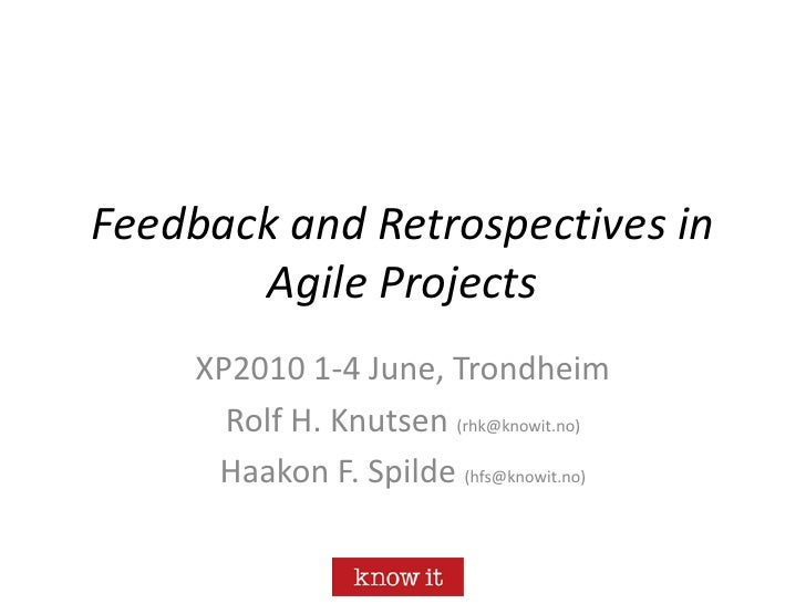 Feedback and Retrospectives in Agile Projects<br />XP2010 1-4 June, Trondheim<br />Rolf H. Knutsen (rhk@knowit.no)<br />Ha...