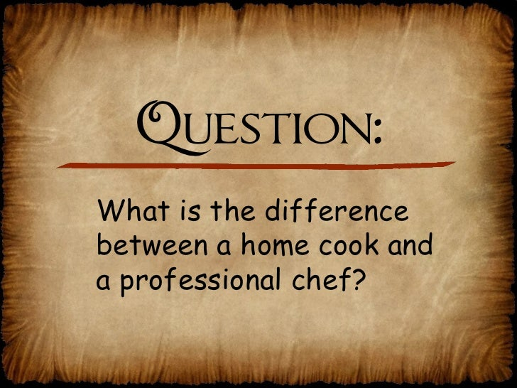 Question: What is the difference  between a home cook and  a professional chef?