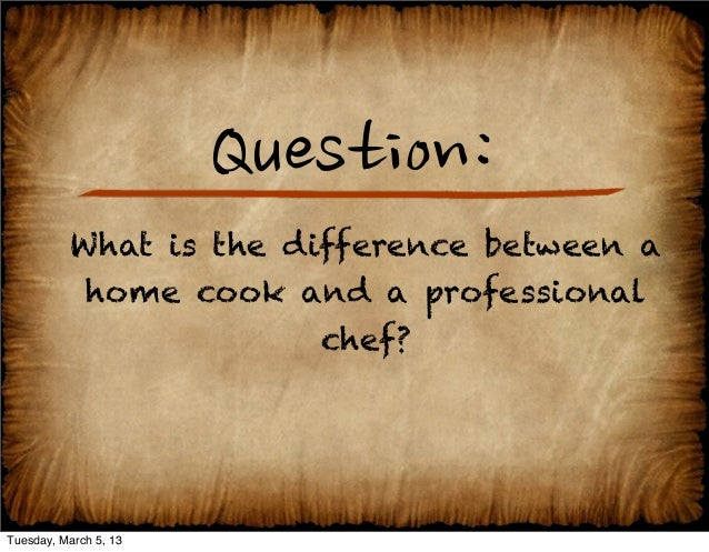 Question:          What is the difference between a           home cook and a professional                        chef?Tue...