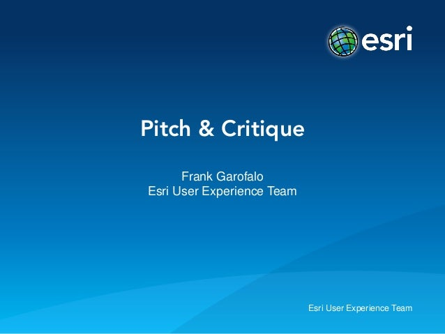 Esri User Experience TeamPitch & CritiqueFrank GarofaloEsri User Experience Team
