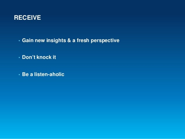 RECEIVE• Gain new insights & a fresh perspective• Don't knock it• Be a listen-aholic