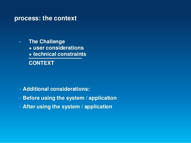process: the context• The Challenge+ user considerations+ technical constraintsCONTEXT• Additional considerations:• Before...