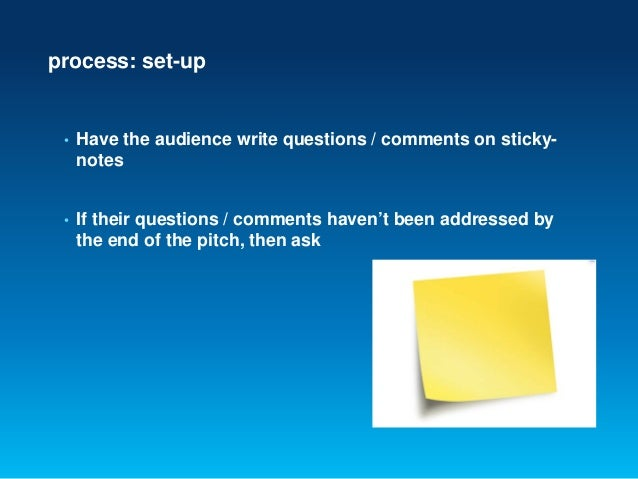 process: set-up• Have the audience write questions / comments on sticky-notes• If their questions / comments haven't been ...