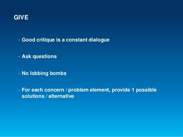 GIVE• Good critique is a constant dialogue• Ask questions• No lobbing bombs• For each concern / problem element, provide 1...
