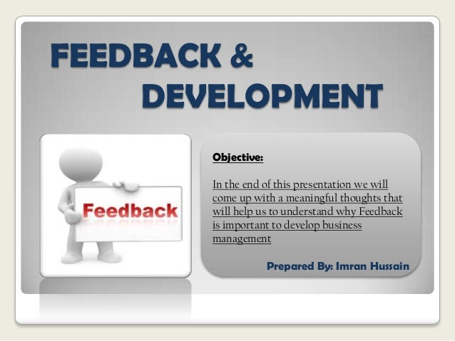 FEEDBACK & DEVELOPMENT Objective: In the end of this presentation we will come up with a meaningful thoughts that will hel...
