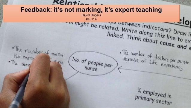 Feedback: it's not marking, it's expert teaching  David Rogers  #TLT14