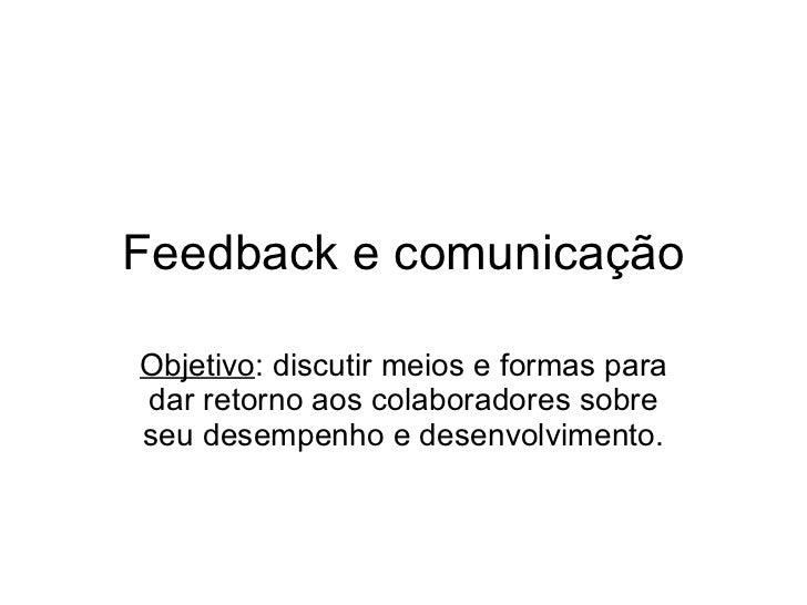 Feedback e comunicação Objetivo : discutir meios e formas para dar retorno aos colaboradores sobre seu desempenho e desenv...