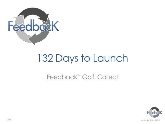 132 Days to Launch          FeedbacK Golf: Collect                   TMv.01-1                             As of:3/26/2013 ...