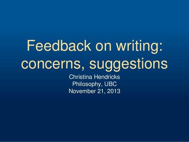 Feedback on writing: concerns, suggestions Christina Hendricks Philosophy, UBC November 21, 2013