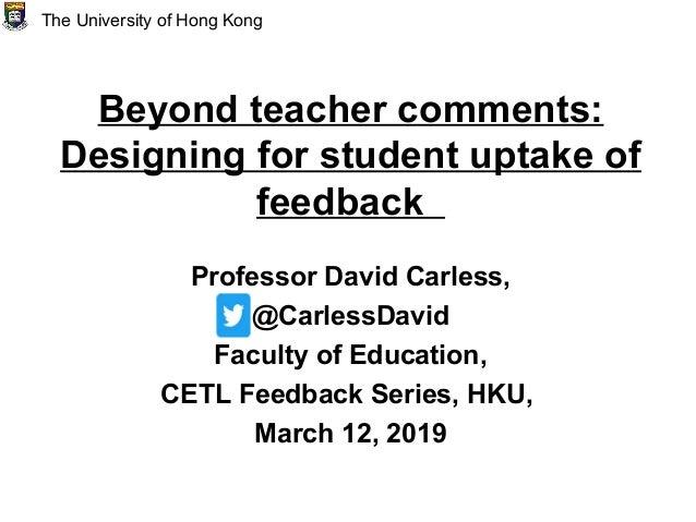 Beyond teacher comments: Designing for student uptake of feedback Professor David Carless, @CarlessDavid Faculty of Educat...