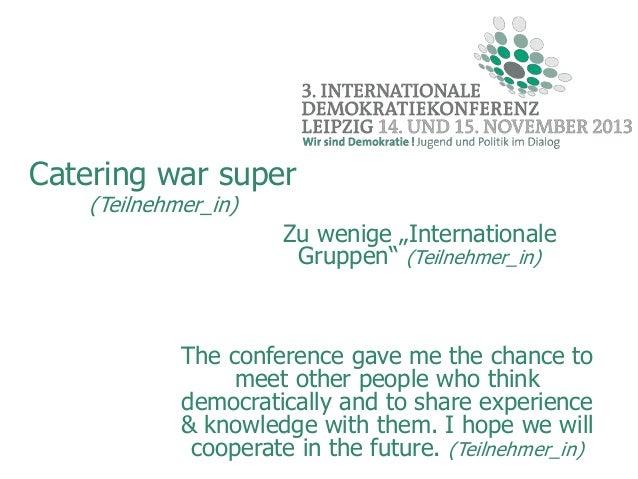 "Catering war super (Teilnehmer_in)  Zu wenige ""Internationale Gruppen"" (Teilnehmer_in)  The conference gave me the chance ..."