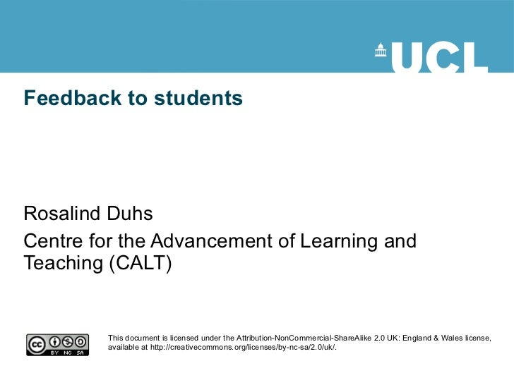 Feedback to students Rosalind Duhs Centre for the Advancement of Learning and Teaching (CALT) This document is licensed un...