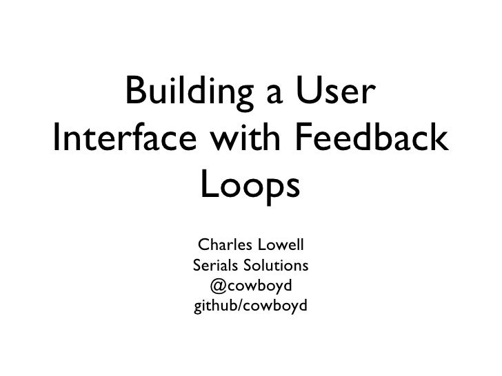 Building a User Interface with Feedback           Loops          Charles Lowell         Serials Solutions            @cowb...