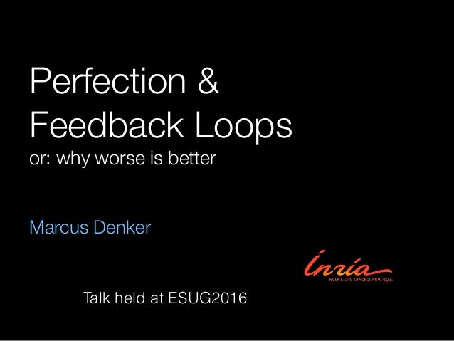 Perfection & Feedback Loops or: why worse is better Marcus Denker Talk held at ESUG2016