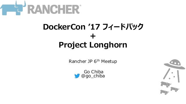 DockerCon '17 フィードバック + Project Longhorn Rancher JP 6th Meetup Go Chiba @go_chiba