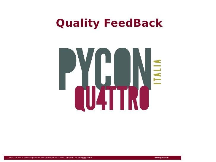 Quality FeedBack     Vuoi che la tua azienda partecipi alla prossima edizione? Contattaci su info@pycon.it   www.pycon.it