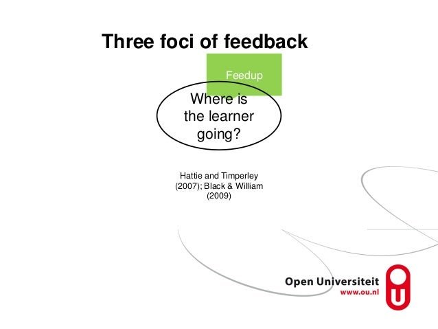 Feedup Three foci of feedback Where is the learner going? Hattie and Timperley (2007); Black & William (2009)