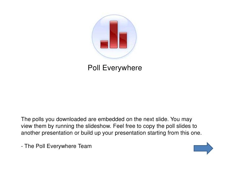 Poll Everywhere     The polls you downloaded are embedded on the next slide. You may view them by running the slideshow. F...