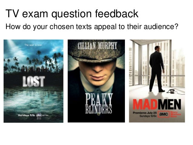 TV exam question feedback How do your chosen texts appeal to their audience?